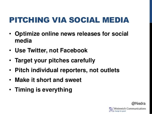 PITCHING VIA SOCIAL MEDIA • Optimize online news releases for social media • Use Twitter, not Facebook • Target your pitch...