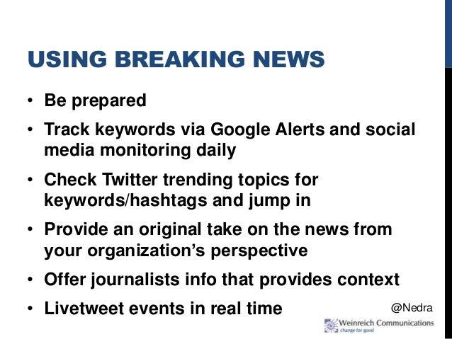 USING BREAKING NEWS • Be prepared • Track keywords via Google Alerts and social media monitoring daily • Check Twitter tre...