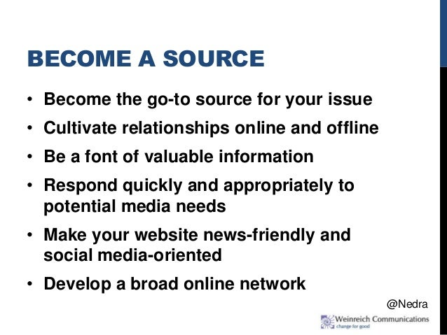 BECOME A SOURCE • Become the go-to source for your issue • Cultivate relationships online and offline • Be a font of valua...