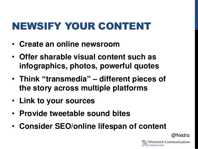 NEWSIFY YOUR CONTENT • Create an online newsroom • Offer sharable visual content such as infographics, photos, powerful qu...