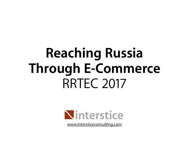 Reaching Russia Through E-Commerce RRTEC 2017 interstice www.intersticeconsulting.com