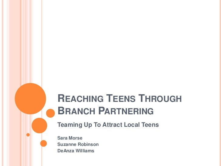 Reaching Teens Through Branch Partnering<br />Teaming Up To Attract Local Teens <br />Sara Morse<br />Suzanne Robinson<br ...