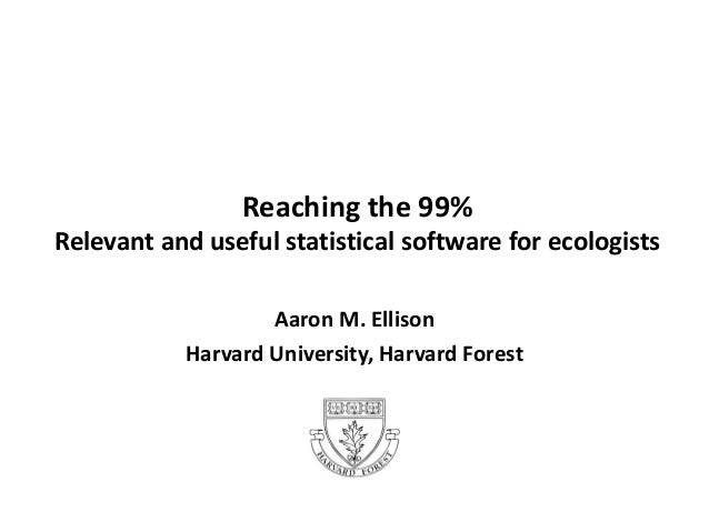 Reaching the 99% Relevant and useful statistical software for ecologists Aaron M. Ellison Harvard University, Harvard Fore...