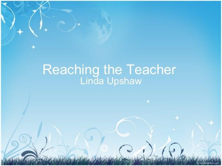 Reaching the Teacher  Linda Upshaw