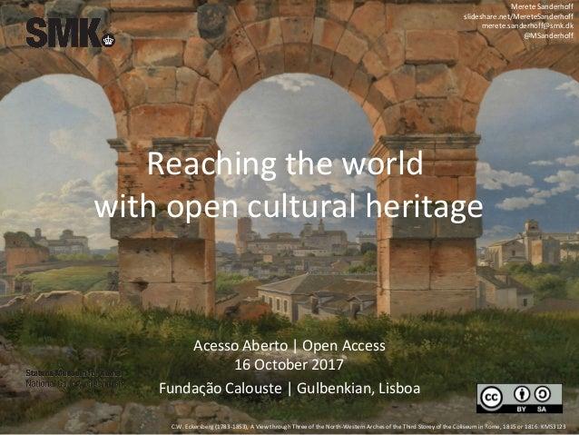 Reaching the world with open cultural heritage Merete Sanderhoff slideshare.net/MereteSanderhoff merete.sanderhoff@smk.dk ...