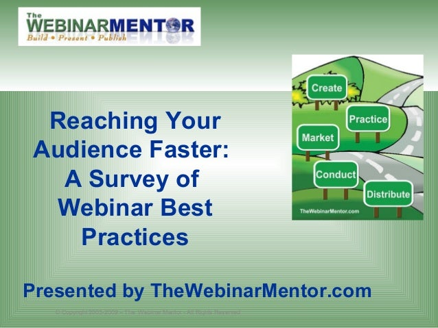 © Copyright 2003-2009 – The Webinar Mentor - All Rights Reserved Reaching Your Audience Faster: A Survey of Webinar Best P...