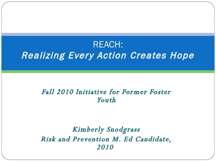 Fall 2010 Initiative for Former Foster Youth Kimberly Snodgrass  Risk and Prevention M. Ed Candidate, 2010  REACH:   Reali...