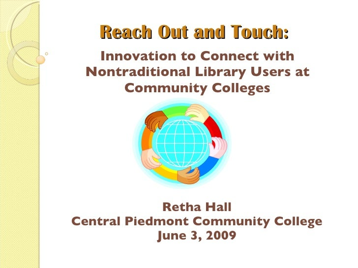Reach Out and Touch: Innovation to Connect with Nontraditional Library Users at Community Colleges Retha Hall Central Pied...