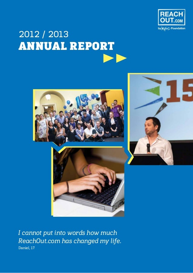 ANNUAL REPORT 2012 / 2013 I cannot put into words how much ReachOut.com has changed my life. Daniel, 17
