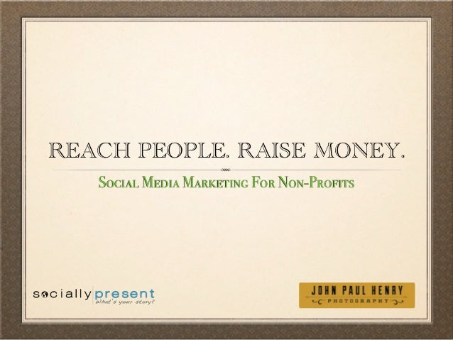 REACH PEOPLE. RAISE MONEY.   Social Media Marketing For Non-Profits