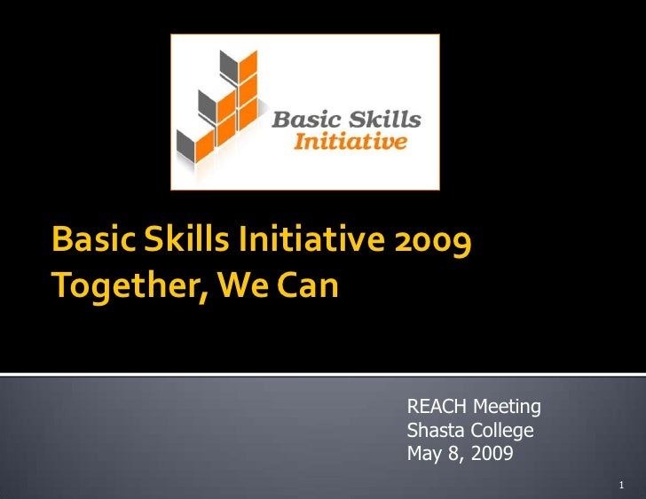 Basic Skills Initiative 2009 Together, We Can                          REACH Meeting                        Shasta College...
