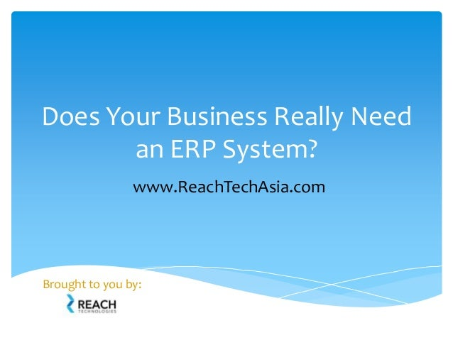 Does Your Business Really Need an ERP System? Brought to you by: www.ReachTechAsia.com