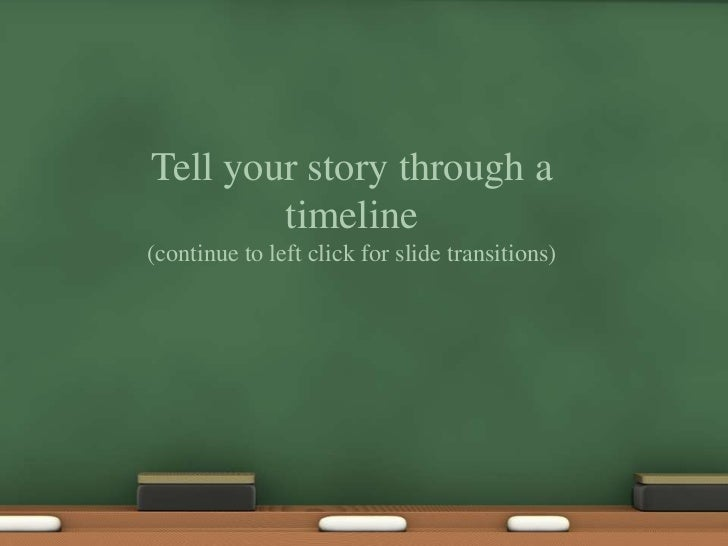 Tell your story through a timeline<br />(continue to left click for slide transitions)<br />