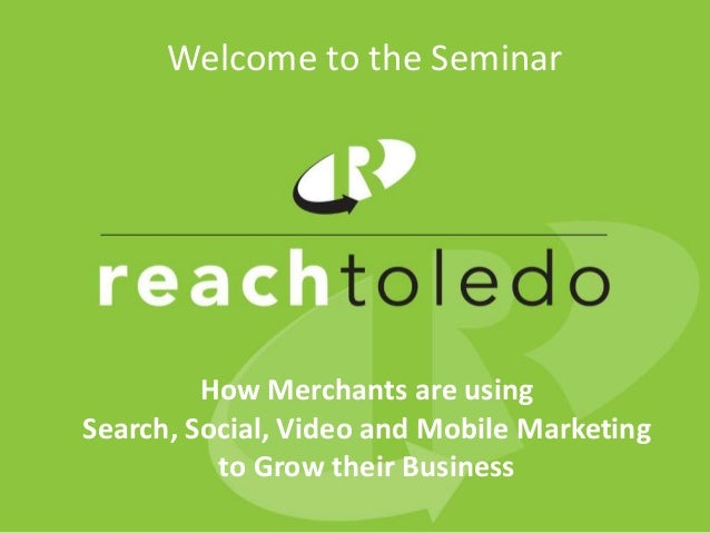 Welcome to the Seminar         How Merchants are usingSearch, Social, Video and Mobile Marketing          to Grow their Bu...