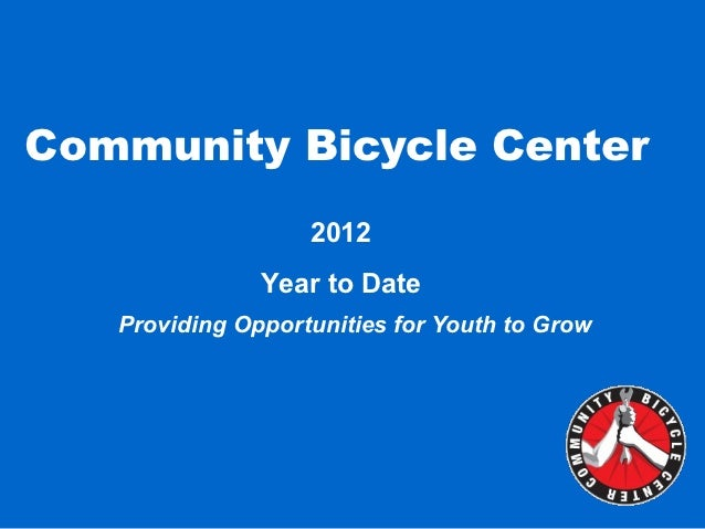 Community Bicycle Center                   2012               Year to Date   Providing Opportunities for Youth to Grow