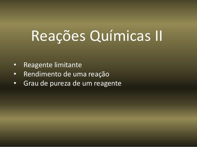 Reações Químicas II • Reagente limitante • Rendimento de uma reação • Grau de pureza de um reagente