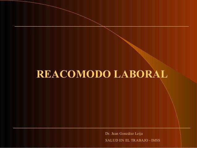REACOMODO LABORALDr. Juan González LeijaSALUD EN EL TRABAJO - IMSS