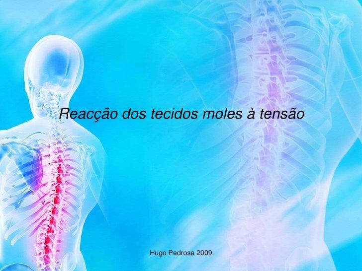 Reacção dos tecidos moles à tensão                 Hugo Pedrosa 2009