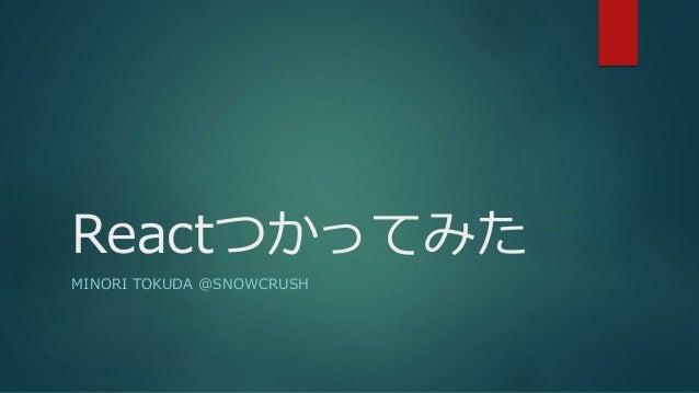 Reactつかってみた  MINORI TOKUDA @SNOWCRUSH