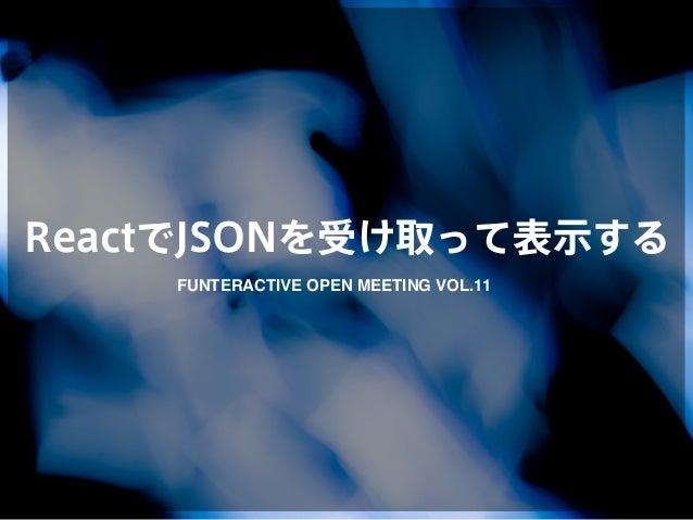 ReactでJSONを受け取って表示する FUNTERACTIVE OPEN MEETING VOL.11