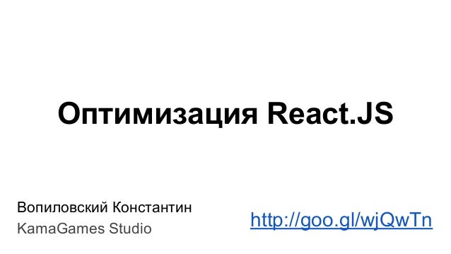 Оптимизация React.JS Вопиловский Константин KamaGames Studio http://goo.gl/wjQwTn