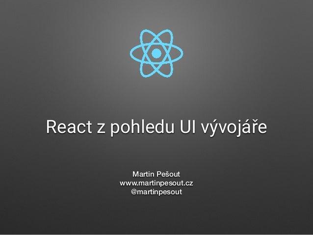 React z pohledu UI vývojáře Martin Pešout www.martinpesout.cz @martinpesout