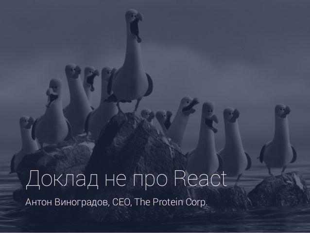 Доклад не про React Антон Виноградов, CEO, The Protein Corp.