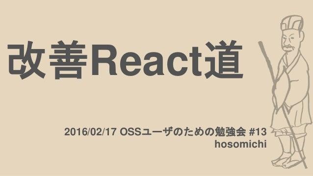 改善React道 2016/02/17 OSSユーザのための勉強会 #13 hosomichi