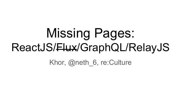 Missing Pages: ReactJS/Flux/GraphQL/RelayJS Khor, @neth_6, re:Culture