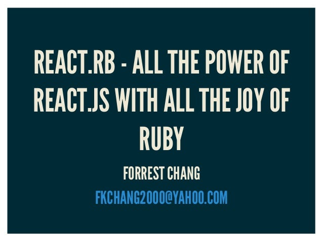 REACT.RB - ALL THE POWER OF REACT.JS WITH ALL THE JOY OF RUBY FORREST CHANG FKCHANG2000@YAHOO.COM