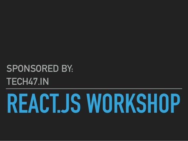 REACT.JS WORKSHOP SPONSORED BY: TECH47.IN