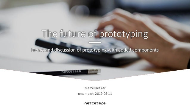 Marcel Kessler uxcamp.ch, 2019-05-11 Demo and discussion of prototyping with coded components The future of prototyping