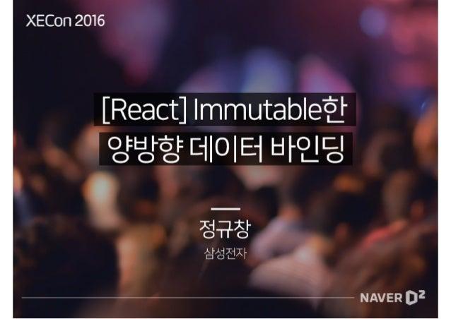[XECon2016] A-1 정규창 [React] Immutable한 양방향 데이터 바인딩
