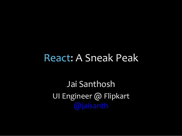React: A Sneak Peak Jai Santhosh UI Engineer @ Flipkart @jaisanth