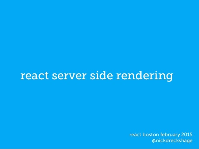 react server side rendering react boston february 2015 @nickdreckshage