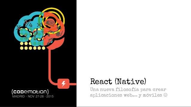 React (Native) Una nueva filosofía para crear aplicaciones web… y móviles MADRID · NOV 27-28 · 2015