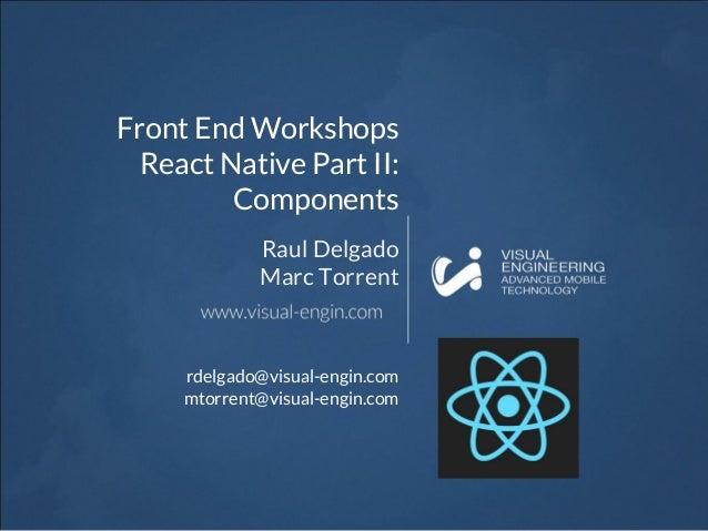 Front End Workshops React Native Part II: Components Raul Delgado Marc Torrent rdelgado@visual-engin.com mtorrent@visual-e...