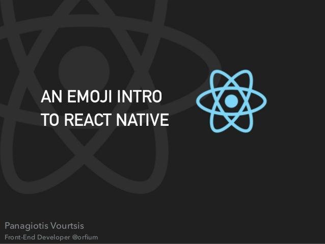 An Emoji Introduction to React Native (Panagiotis Vourtsis, Senior Fr…
