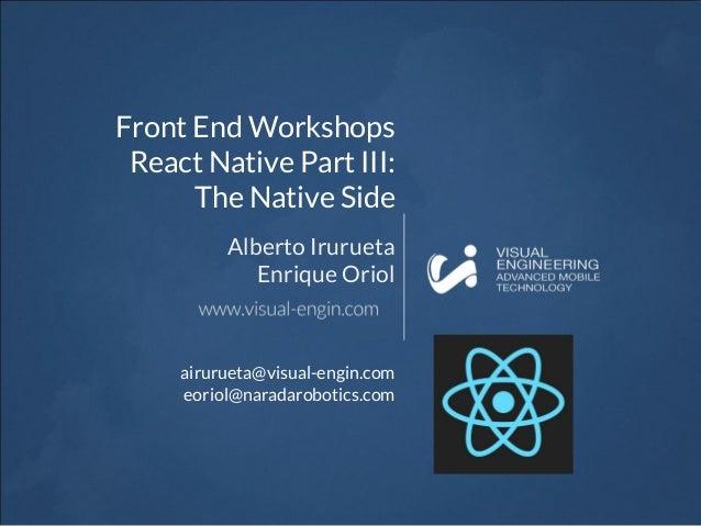 Front End Workshops React Native Part III: The Native Side Alberto Irurueta Enrique Oriol airurueta@visual-engin.com eorio...