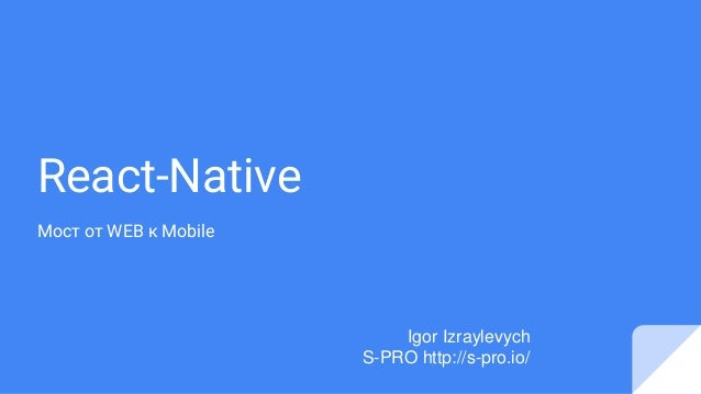 React-Native Мост от WEB к Mobile Igor Izraylevych S-PRO http://s-pro.io/