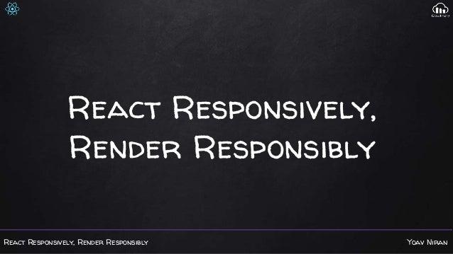 React Responsively, Render Responsibly Yoav Niran React Responsively, Render Responsibly