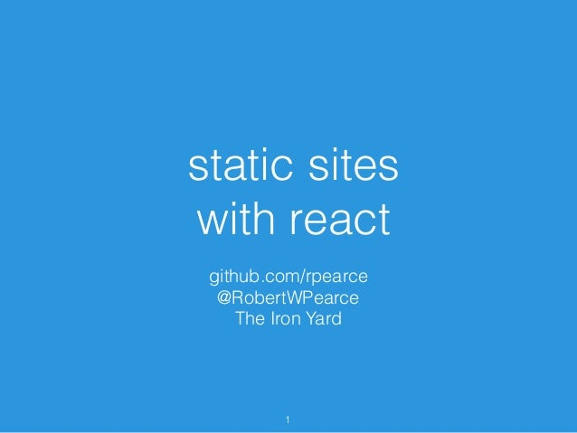 static sites with react github.com/rpearce @RobertWPearce The Iron Yard 1