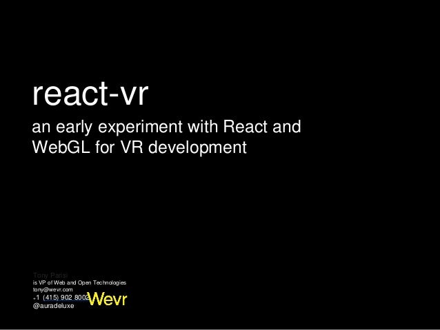 Tony Parisi is VP of Web and Open Technologies tony@wevr.com +1 (415) 902 8002 @auradeluxe react-vr an early experiment w...
