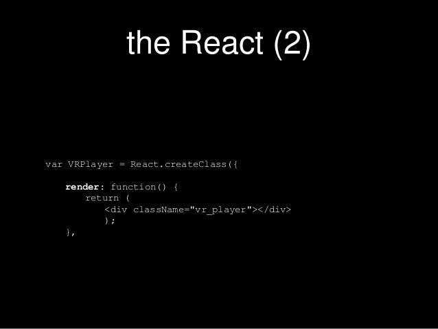 "the React (2) var VRPlayer = React.createClass({ render: function() { return ( <div className=""vr_player""></div> ); },"