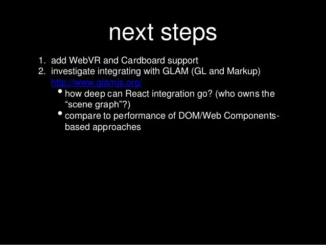 next steps 1. add WebVR and Cardboard support 2. investigate integrating with GLAM (GL and Markup) http://www.glamjs.org/ ...