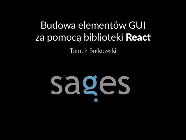 Budowa elementów GUI za pomocą biblioteki React Tomek Sułkowski