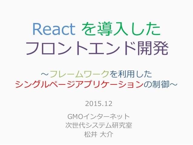 React を導入した フロントエンド開発 ~フレームワークを利用した シングルページアプリケーションの制御~ 2015.12 GMOインターネット 次世代システム研究室 松井 大介