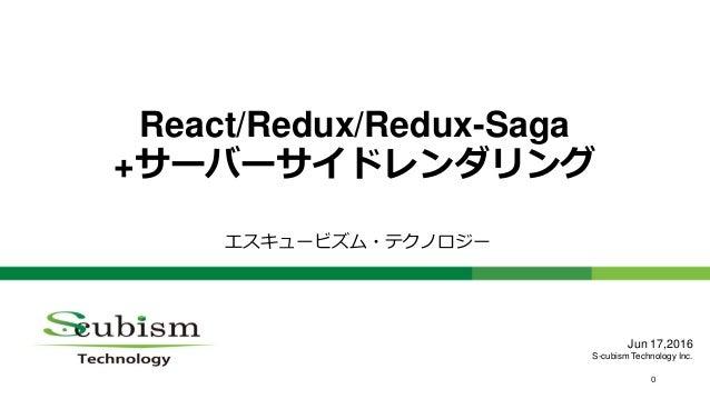 0 React/Redux/Redux-Saga +サーバーサイドレンダリング エスキュービズム・テクノロジー Jun 17,2016 S-cubism Technology Inc.
