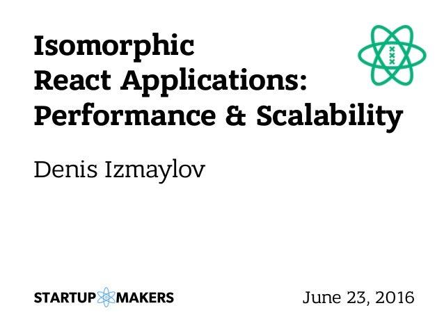 Isomorphic React Applications: Performance & Scalability Denis Izmaylov June 23, 2016
