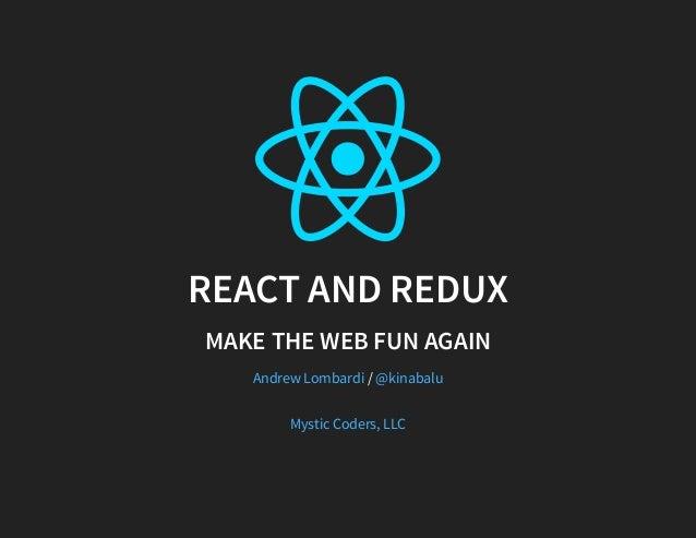REACT AND REDUX MAKE THE WEB FUN AGAIN /Andrew Lombardi @kinabalu Mystic Coders, LLC